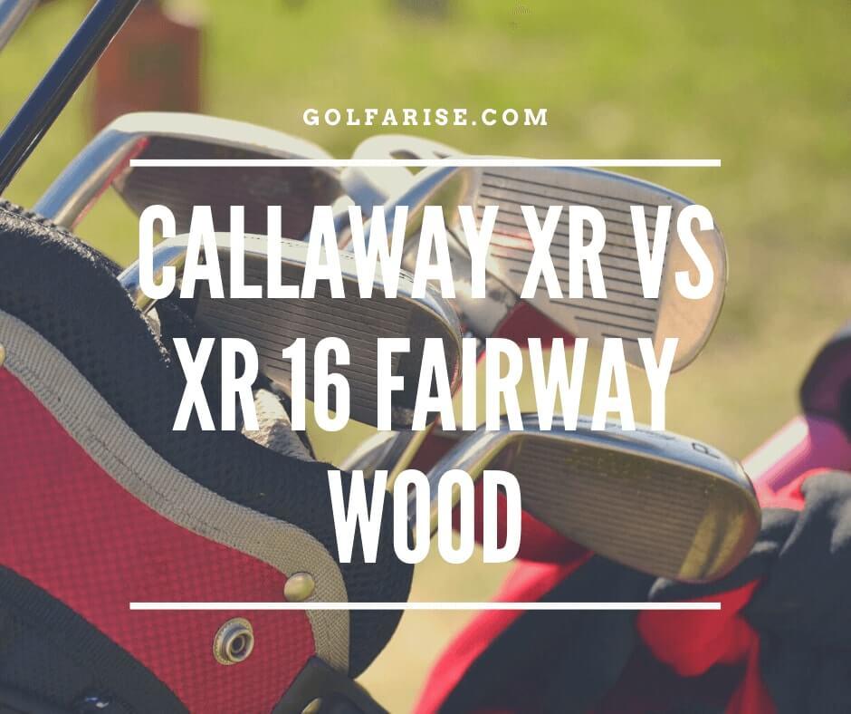 Callaway XR Vs XR 16 Fairway Wood