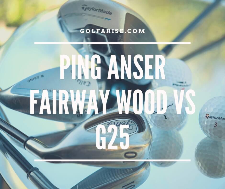 Ping Anser Fairway Wood vs G25