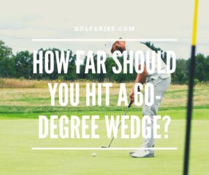 How Far Should You Hit A 60-Degree Wedge